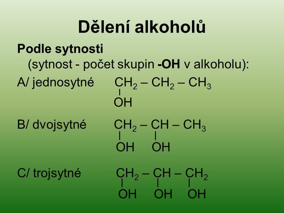 Dělení alkoholů Podle sytnosti (sytnost - počet skupin -OH v alkoholu): A/ jednosytné CH 2 – CH 2 – CH 3 B/ dvojsytné CH 2 – CH – CH 3 C/ trojsytné CH 2 – CH – CH 2 OH