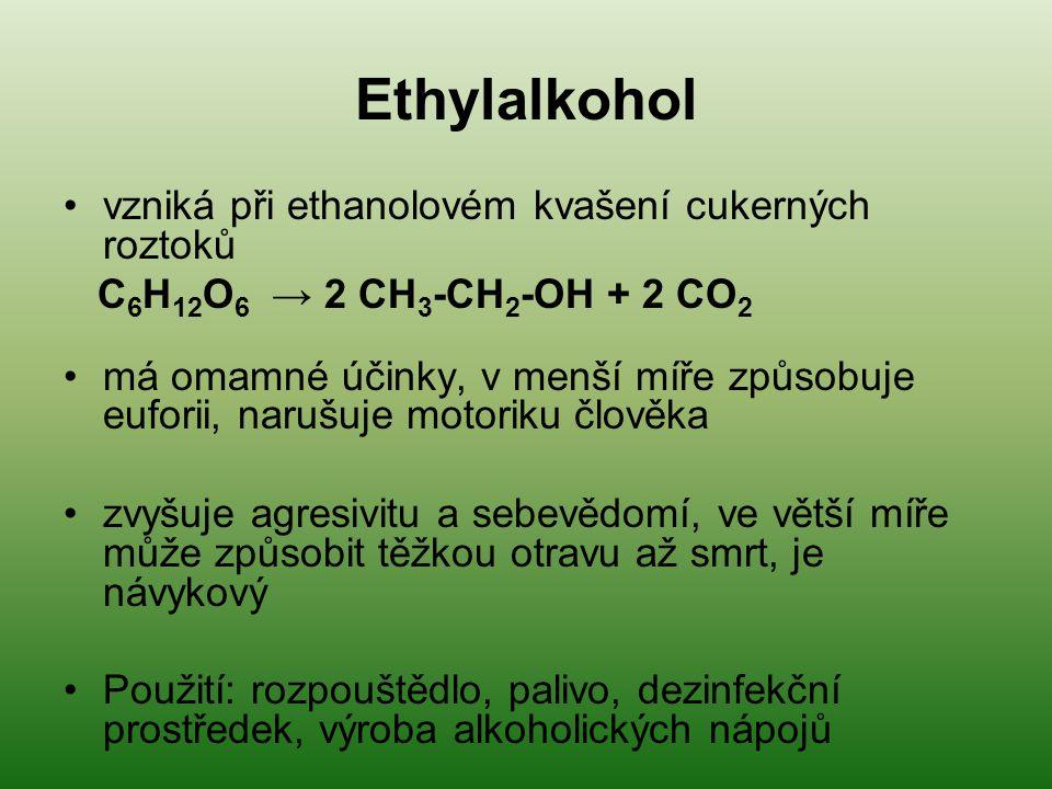 Ethylalkohol vzniká při ethanolovém kvašení cukerných roztoků C 6 H 12 O 6 → 2 CH 3 -CH 2 -OH + 2 CO 2 má omamné účinky, v menší míře způsobuje euforii, narušuje motoriku člověka zvyšuje agresivitu a sebevědomí, ve větší míře může způsobit těžkou otravu až smrt, je návykový Použití: rozpouštědlo, palivo, dezinfekční prostředek, výroba alkoholických nápojů