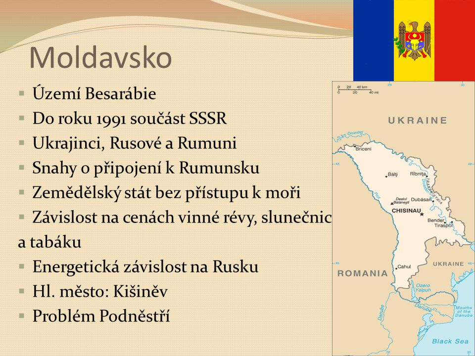 Moldavsko  Území Besarábie  Do roku 1991 součást SSSR  Ukrajinci, Rusové a Rumuni  Snahy o připojení k Rumunsku  Zemědělský stát bez přístupu k moři  Závislost na cenách vinné révy, slunečnic a tabáku  Energetická závislost na Rusku  Hl.