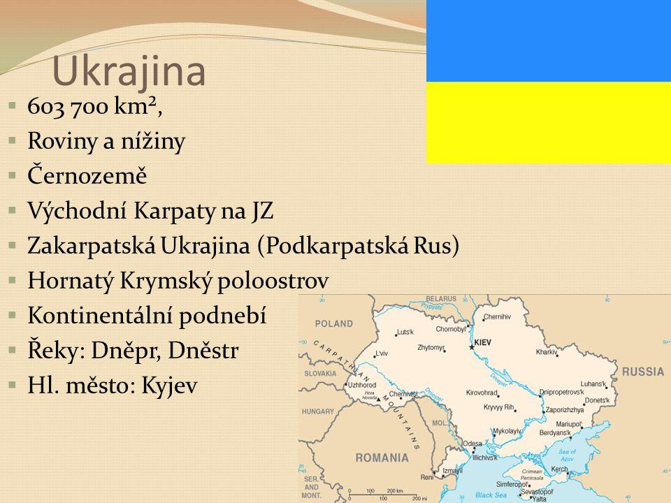 Ukrajina  603 700 km²,  Roviny a nížiny  Černozemě  Východní Karpaty na JZ  Zakarpatská Ukrajina (Podkarpatská Rus)  Hornatý Krymský poloostrov  Kontinentální podnebí  Řeky: Dněpr, Dněstr  Hl.