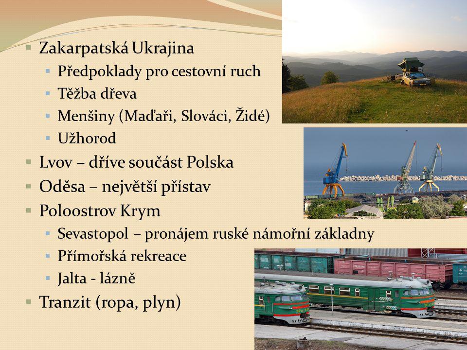  Zakarpatská Ukrajina  Předpoklady pro cestovní ruch  Těžba dřeva  Menšiny (Maďaři, Slováci, Židé)  Užhorod  Lvov – dříve součást Polska  Oděsa – největší přístav  Poloostrov Krym  Sevastopol – pronájem ruské námořní základny  Přímořská rekreace  Jalta - lázně  Tranzit (ropa, plyn)