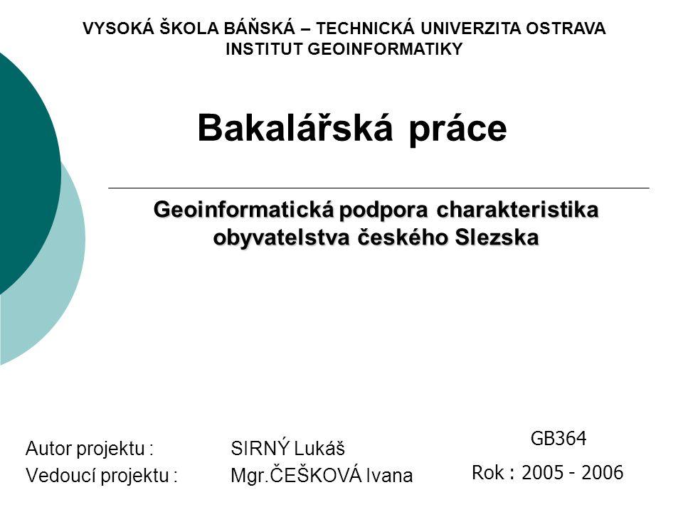 VYSOKÁ ŠKOLA BÁŇSKÁ – TECHNICKÁ UNIVERZITA OSTRAVA INSTITUT GEOINFORMATIKY Geoinformatická podpora charakteristika obyvatelstva českého Slezska Bakalá