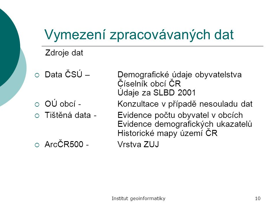 Institut geoinformatiky10 Vymezení zpracovávaných dat  Data ČSÚ – Demografické údaje obyvatelstva Číselník obcí ČR Údaje za SLBD 2001  OÚ obcí -Konz