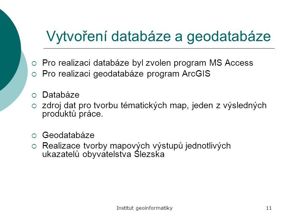 Institut geoinformatiky11 Vytvoření databáze a geodatabáze  Pro realizaci databáze byl zvolen program MS Access  Pro realizaci geodatabáze program A