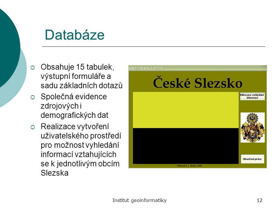 Institut geoinformatiky12 Databáze  Obsahuje 15 tabulek, výstupní formuláře a sadu základních dotazů  Společná evidence zdrojových i demografických
