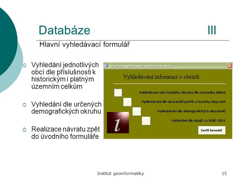 Institut geoinformatiky15 DatabázeIII  Vyhledání jednotlivých obcí dle příslušnosti k historickým i platným územním celkům  Vyhledání dle určených d