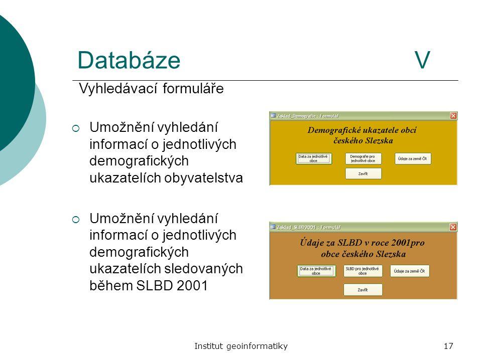 Institut geoinformatiky17 DatabázeV  Umožnění vyhledání informací o jednotlivých demografických ukazatelích obyvatelstva  Umožnění vyhledání informa