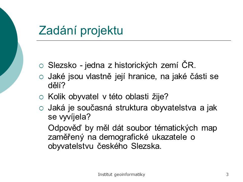 Institut geoinformatiky3 Zadání projektu  Slezsko - jedna z historických zemí ČR.  Jaké jsou vlastně její hranice, na jaké části se dělí?  Kolik ob