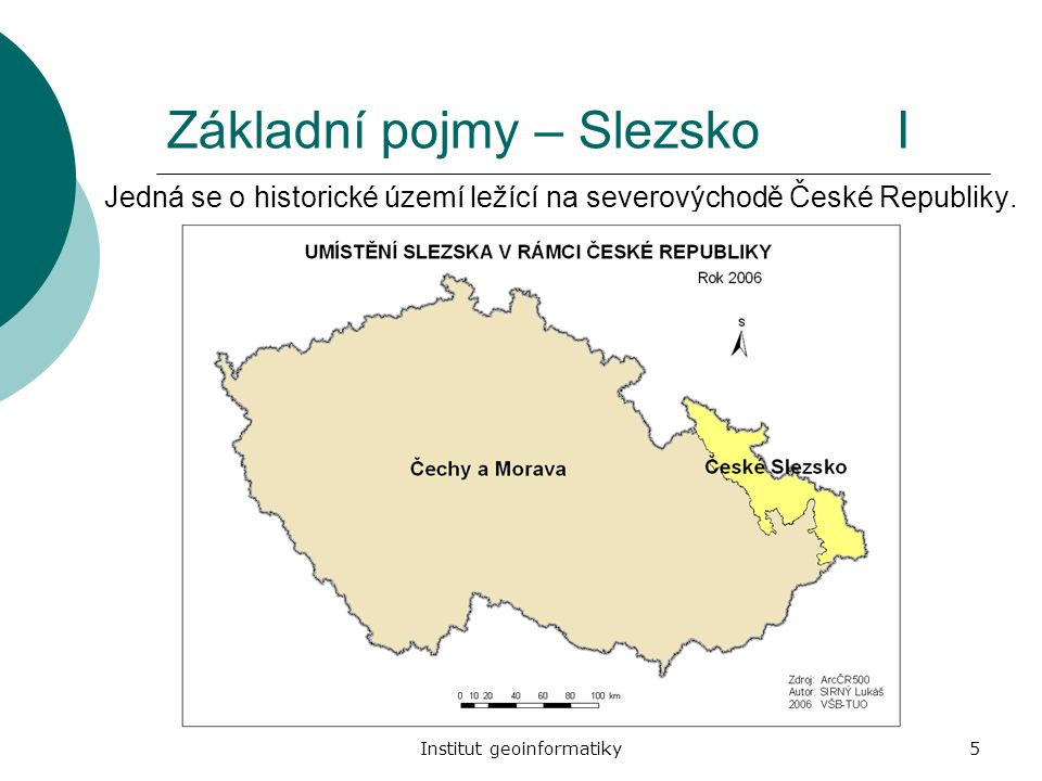 Institut geoinformatiky5 Základní pojmy – Slezsko I Jedná se o historické území ležící na severovýchodě České Republiky.
