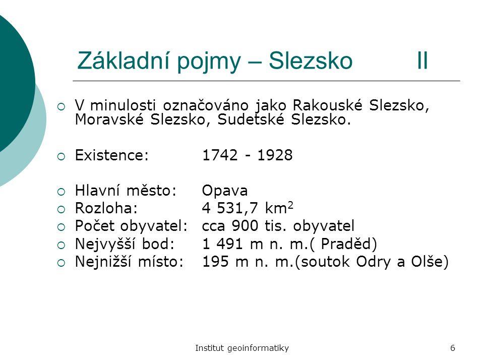 Institut geoinformatiky6 Základní pojmy – Slezsko II  V minulosti označováno jako Rakouské Slezsko, Moravské Slezsko, Sudetské Slezsko.  Existence:1