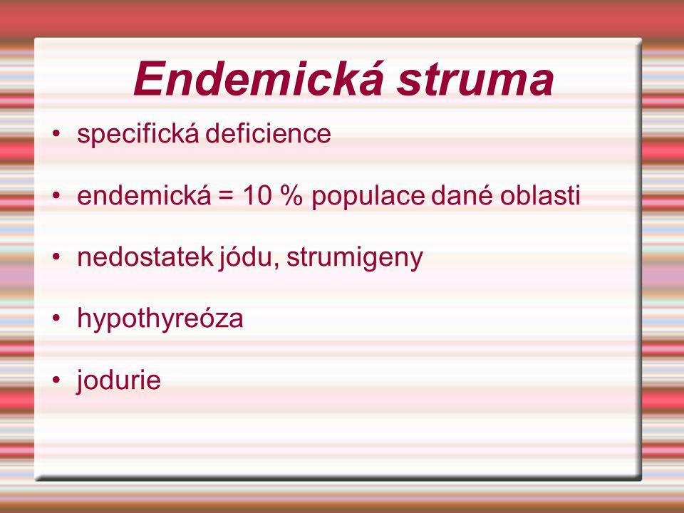 Endemická struma specifická deficience endemická = 10 % populace dané oblasti nedostatek jódu, strumigeny hypothyreóza jodurie