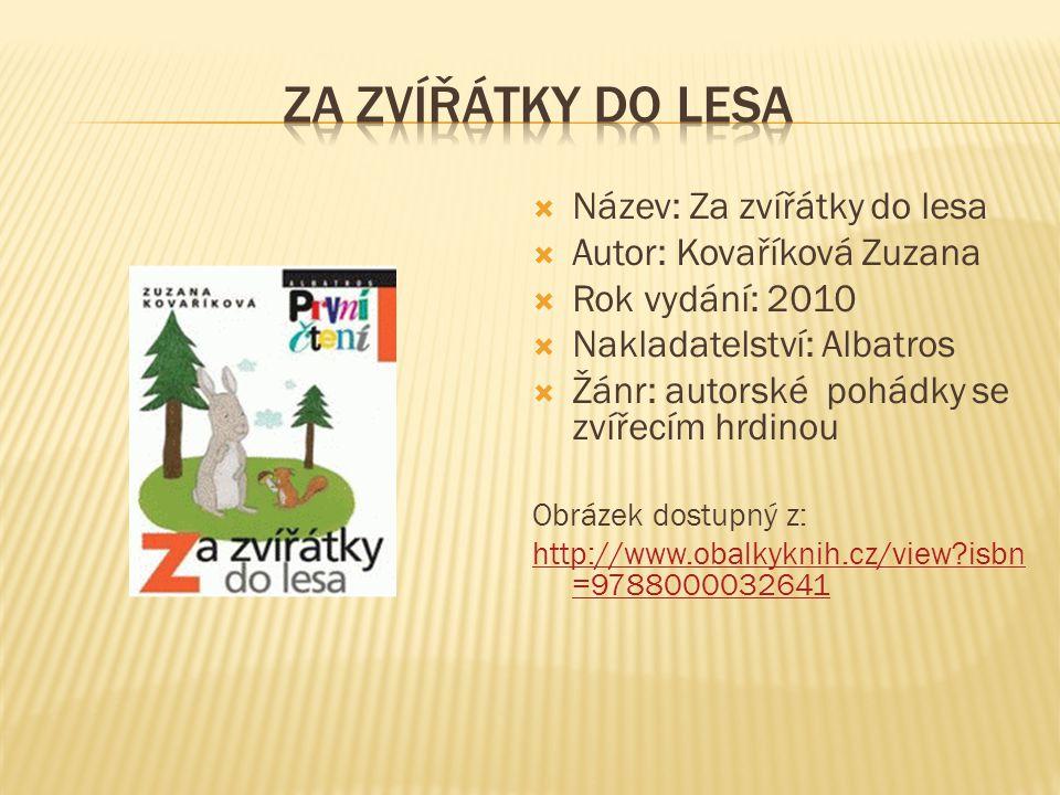  Název: Za zvířátky do lesa  Autor: Kovaříková Zuzana  Rok vydání: 2010  Nakladatelství: Albatros  Žánr: autorské pohádky se zvířecím hrdinou Obr