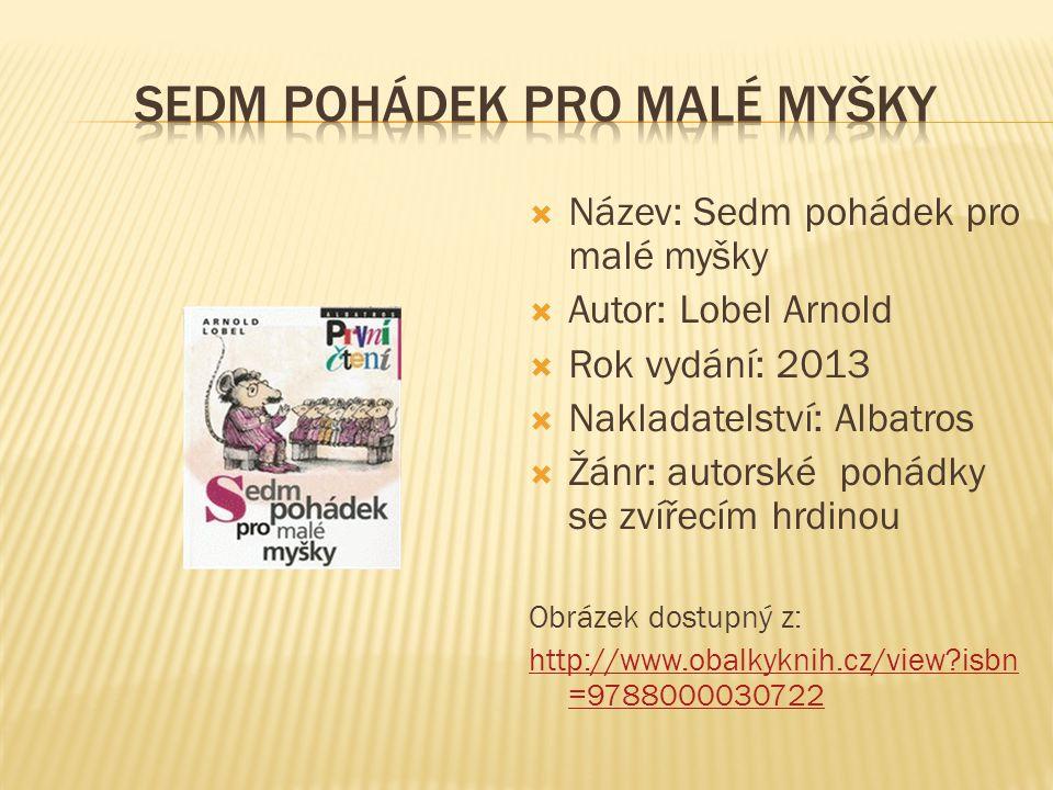  Název: Sedm pohádek pro malé myšky  Autor: Lobel Arnold  Rok vydání: 2013  Nakladatelství: Albatros  Žánr: autorské pohádky se zvířecím hrdinou