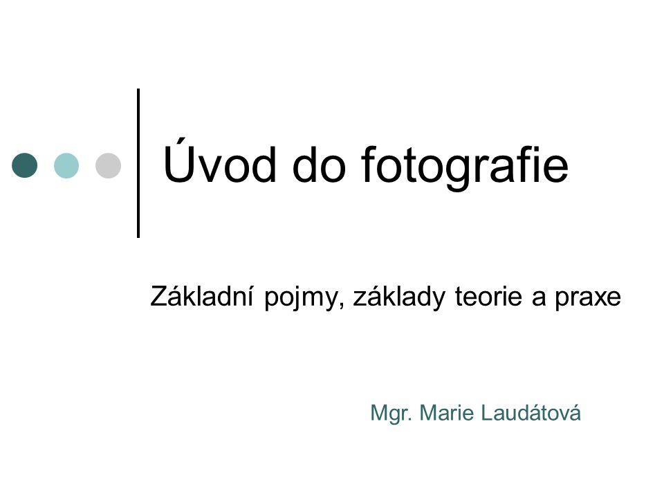 Úvod do fotografie Základní pojmy, základy teorie a praxe Mgr. Marie Laudátová