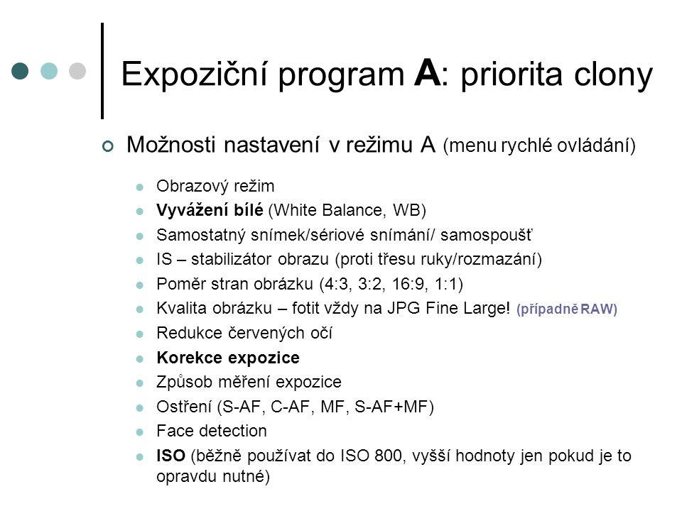 Expoziční program A : priorita clony Možnosti nastavení v režimu A (menu rychlé ovládání) Obrazový režim Vyvážení bílé (White Balance, WB) Samostatný snímek/sériové snímání/ samospoušť IS – stabilizátor obrazu (proti třesu ruky/rozmazání) Poměr stran obrázku (4:3, 3:2, 16:9, 1:1) Kvalita obrázku – fotit vždy na JPG Fine Large.