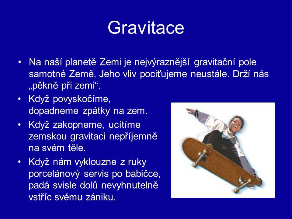 """Gravitace Na naší planetě Zemi je nejvýraznější gravitační pole samotné Země. Jeho vliv pociťujeme neustále. Drží nás """"pěkně při zemi"""". Když povyskočí"""