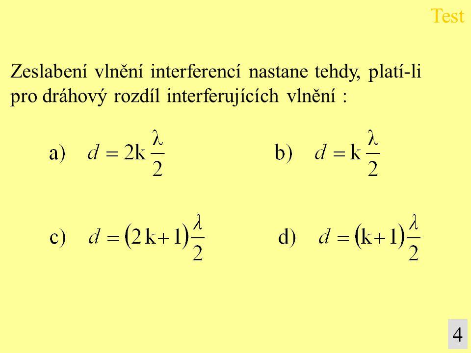 Zeslabení vlnění interferencí nastane tehdy, platí-li pro dráhový rozdíl interferujících vlnění : Test 4