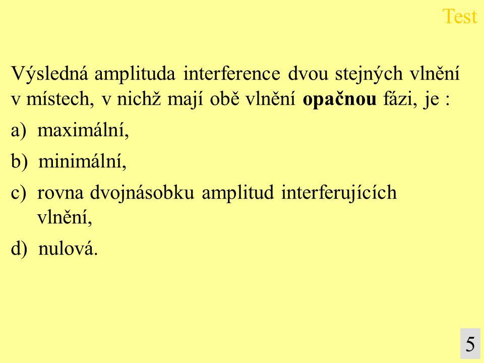 Výsledná amplituda interference dvou stejných vlnění v místech, v nichž mají obě vlnění opačnou fázi, je : a) maximální, b) minimální, c) rovna dvojná