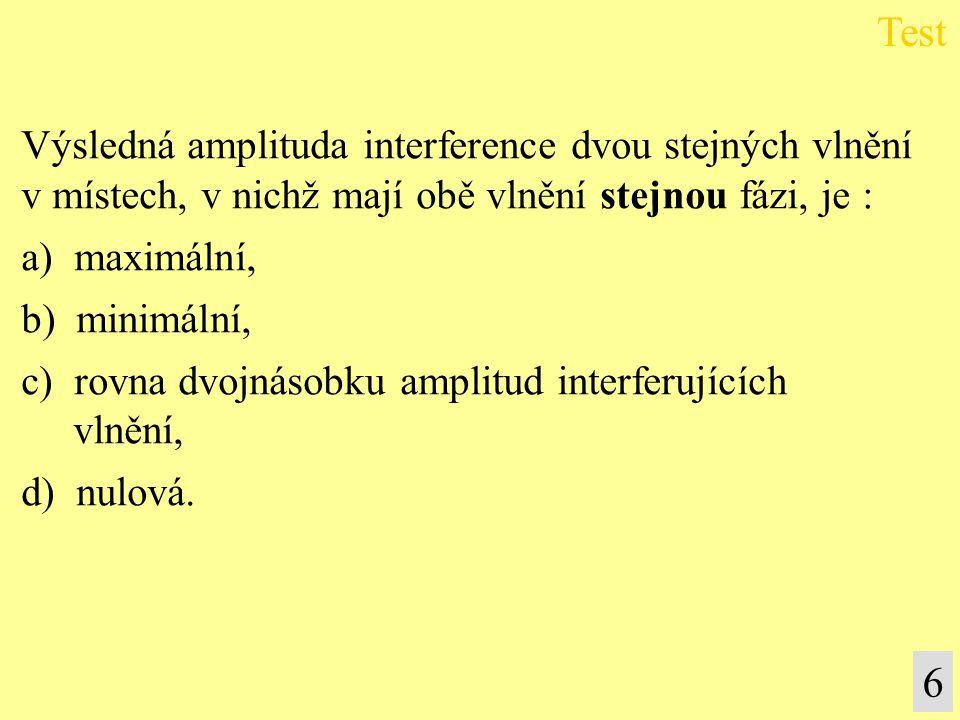 6 Výsledná amplituda interference dvou stejných vlnění v místech, v nichž mají obě vlnění stejnou fázi, je : a) maximální, b) minimální, c) rovna dvoj