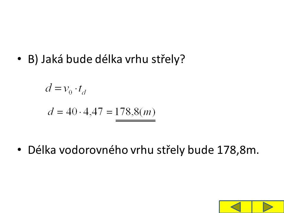 B) Jaká bude délka vrhu střely Délka vodorovného vrhu střely bude 178,8m.