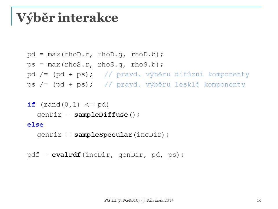 Výběr interakce pd = max(rhoD.r, rhoD.g, rhoD.b); ps = max(rhoS.r, rhoS.g, rhoS.b); pd /= (pd + ps); // pravd. výběru difúzní komponenty ps /= (pd + p