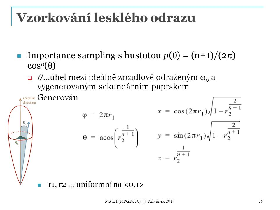 Vzorkování lesklého odrazu Importance sampling s hustotou p(  ) = (n+1)/(2  ) cos n (  )   …úhel mezi ideálně zrcadlově odraženým  o a vygenerovaným sekundárním paprskem  Generování směru: r1, r2 … uniformní na 19 PG III (NPGR010) - J.