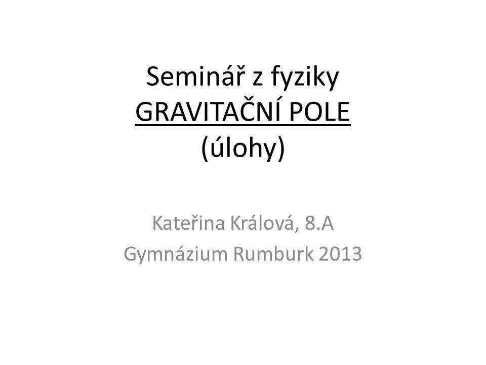 Seminář z fyziky GRAVITAČNÍ POLE (úlohy) Kateřina Králová, 8.A Gymnázium Rumburk 2013