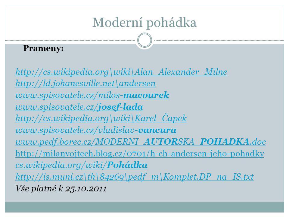 Moderní pohádka Prameny: http://cs.wikipedia.org\wiki\Alan_Alexander_Milne http://ld.johanesville.net\andersen www.spisovatele.cz/milos-macourek www.spisovatele.cz/josef-lada http://cs.wikipedia.org\wiki\Karel_Čapek www.spisovatele.cz/vladislav-vancura www.pedf.borec.cz/MODERNI_AUTORSKA_POHADKA.doc http://milanvojtech.blog.cz/0701/h-ch-andersen-jeho-pohadky cs.wikipedia.org/wiki/Pohádka http://is.muni.cz\th\84269\pedf_m\Komplet.DP_na_IS.txt Vše platné k 25.10.2011