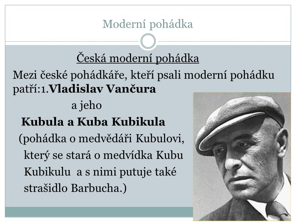 Moderní pohádka Česká moderní pohádka Mezi české pohádkáře, kteří psali moderní pohádku patří:1.Vladislav Vančura a jeho Kubula a Kuba Kubikula (pohádka o medvědáři Kubulovi, který se stará o medvídka Kubu Kubikulu a s nimi putuje také strašidlo Barbucha.)
