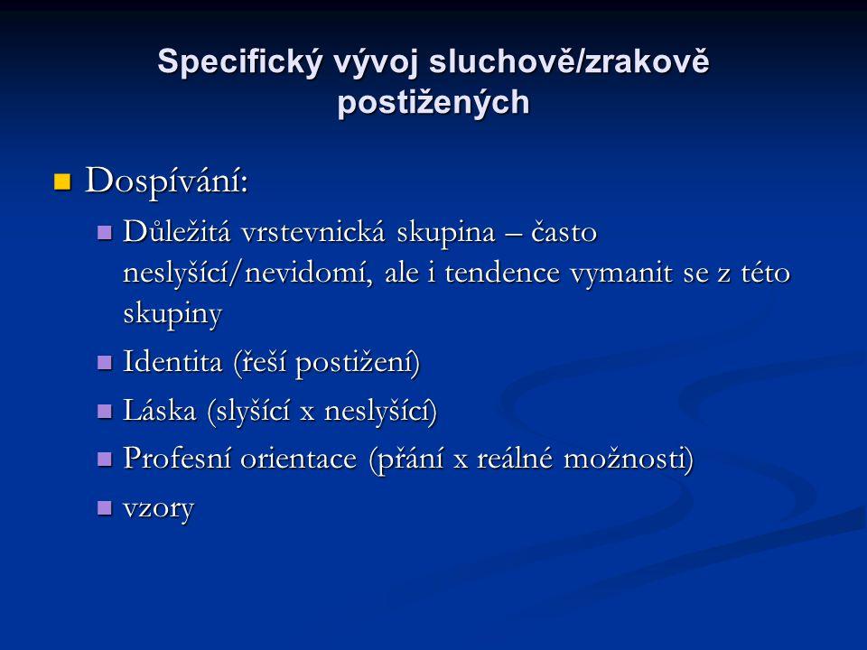 Specifický vývoj sluchově/zrakově postižených Dospívání: Dospívání: Důležitá vrstevnická skupina – často neslyšící/nevidomí, ale i tendence vymanit se z této skupiny Důležitá vrstevnická skupina – často neslyšící/nevidomí, ale i tendence vymanit se z této skupiny Identita (řeší postižení) Identita (řeší postižení) Láska (slyšící x neslyšící) Láska (slyšící x neslyšící) Profesní orientace (přání x reálné možnosti) Profesní orientace (přání x reálné možnosti) vzory vzory