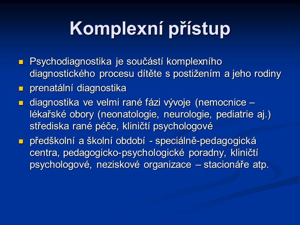 Komplexní přístup Psychodiagnostika je součástí komplexního diagnostického procesu dítěte s postižením a jeho rodiny Psychodiagnostika je součástí komplexního diagnostického procesu dítěte s postižením a jeho rodiny prenatální diagnostika prenatální diagnostika diagnostika ve velmi rané fázi vývoje (nemocnice – lékařské obory (neonatologie, neurologie, pediatrie aj.) střediska rané péče, kliničtí psychologové diagnostika ve velmi rané fázi vývoje (nemocnice – lékařské obory (neonatologie, neurologie, pediatrie aj.) střediska rané péče, kliničtí psychologové předškolní a školní období - speciálně-pedagogická centra, pedagogicko-psychologické poradny, kliničtí psychologové, neziskové organizace – stacionáře atp.