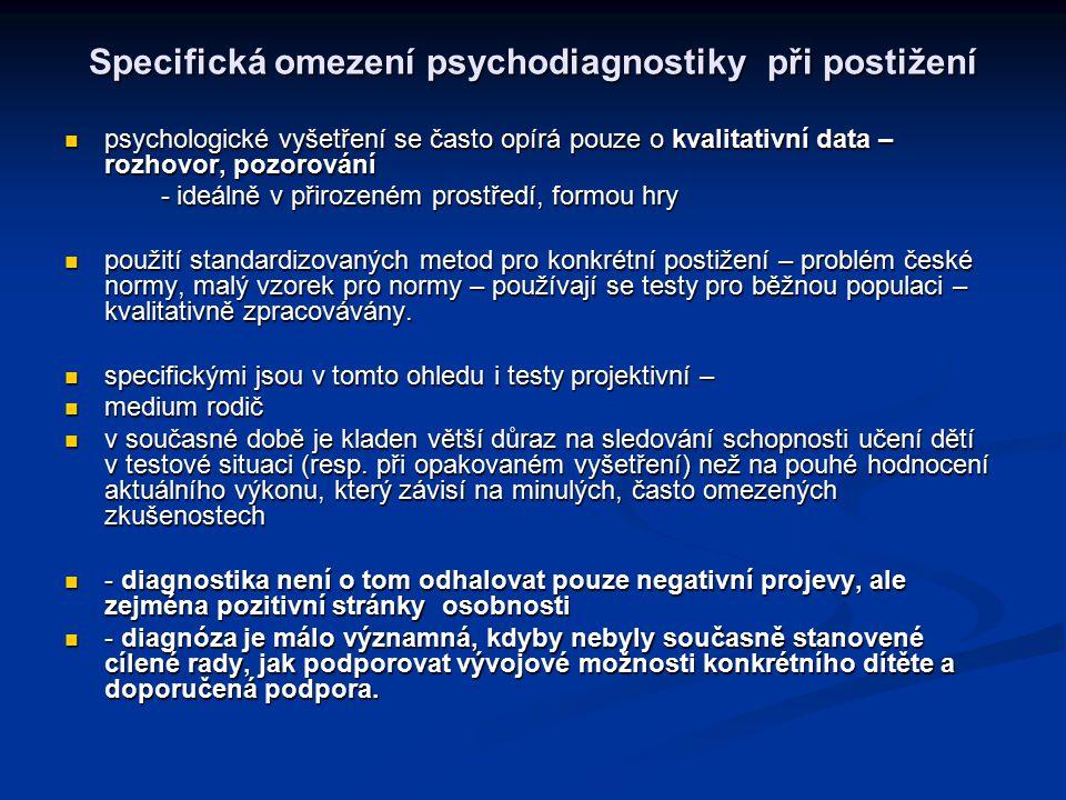 Specifická omezení psychodiagnostiky při postižení psychologické vyšetření se často opírá pouze o kvalitativní data – rozhovor, pozorování psychologické vyšetření se často opírá pouze o kvalitativní data – rozhovor, pozorování - ideálně v přirozeném prostředí, formou hry - ideálně v přirozeném prostředí, formou hry použití standardizovaných metod pro konkrétní postižení – problém české normy, malý vzorek pro normy – používají se testy pro běžnou populaci – kvalitativně zpracovávány.