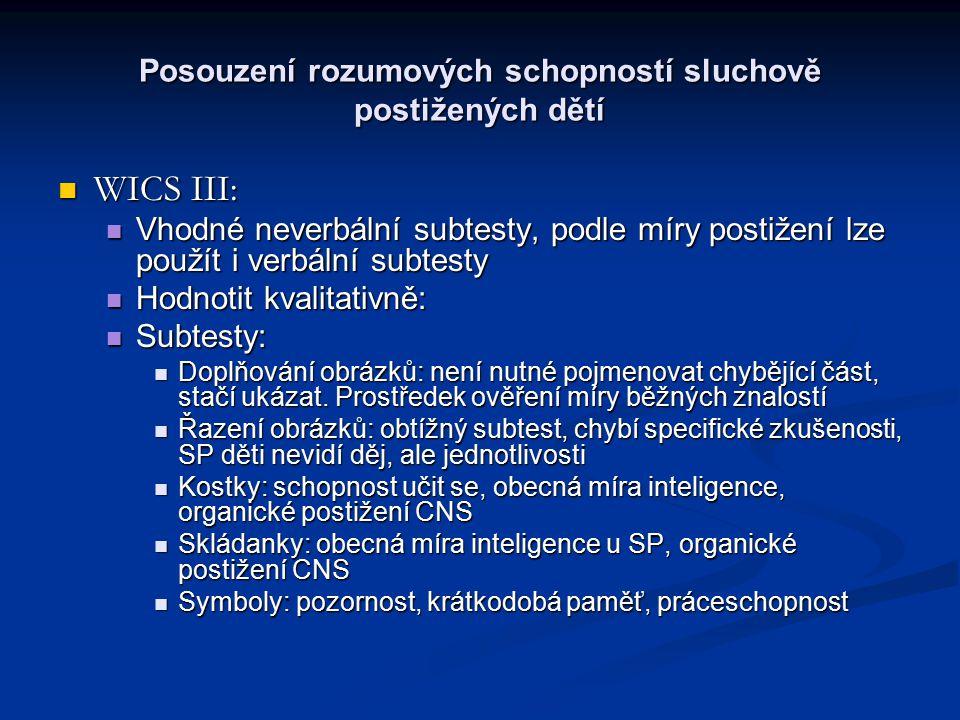 Posouzení rozumových schopností sluchově postižených dětí WICS III: WICS III: Vhodné neverbální subtesty, podle míry postižení lze použít i verbální subtesty Vhodné neverbální subtesty, podle míry postižení lze použít i verbální subtesty Hodnotit kvalitativně: Hodnotit kvalitativně: Subtesty: Subtesty: Doplňování obrázků: není nutné pojmenovat chybějící část, stačí ukázat.
