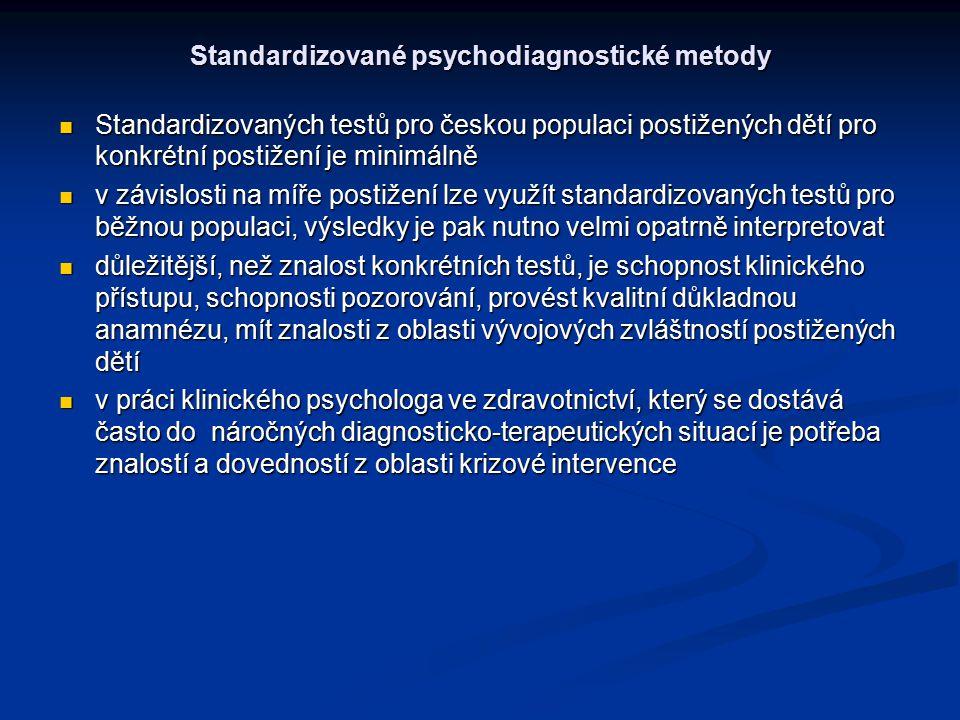 Standardizované psychodiagnostické metody Standardizovaných testů pro českou populaci postižených dětí pro konkrétní postižení je minimálně Standardizovaných testů pro českou populaci postižených dětí pro konkrétní postižení je minimálně v závislosti na míře postižení lze využít standardizovaných testů pro běžnou populaci, výsledky je pak nutno velmi opatrně interpretovat v závislosti na míře postižení lze využít standardizovaných testů pro běžnou populaci, výsledky je pak nutno velmi opatrně interpretovat důležitější, než znalost konkrétních testů, je schopnost klinického přístupu, schopnosti pozorování, provést kvalitní důkladnou anamnézu, mít znalosti z oblasti vývojových zvláštností postižených dětí důležitější, než znalost konkrétních testů, je schopnost klinického přístupu, schopnosti pozorování, provést kvalitní důkladnou anamnézu, mít znalosti z oblasti vývojových zvláštností postižených dětí v práci klinického psychologa ve zdravotnictví, který se dostává často do náročných diagnosticko-terapeutických situací je potřeba znalostí a dovedností z oblasti krizové intervence v práci klinického psychologa ve zdravotnictví, který se dostává často do náročných diagnosticko-terapeutických situací je potřeba znalostí a dovedností z oblasti krizové intervence