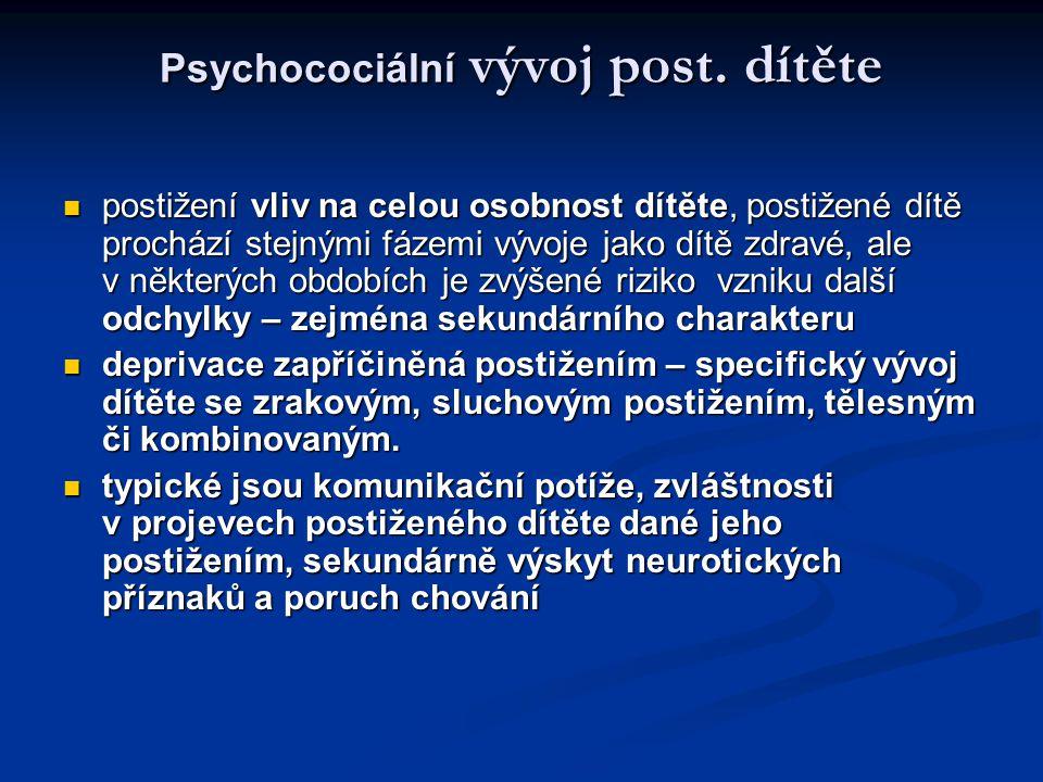 Psychocociální vývoj post. dítěte postižení vliv na celou osobnost dítěte, postižené dítě prochází stejnými fázemi vývoje jako dítě zdravé, ale v někt