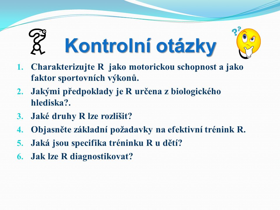 Kontrolní otázky 1. Charakterizujte R jako motorickou schopnost a jako faktor sportovních výkonů. 2. Jakými předpoklady je R určena z biologického hle