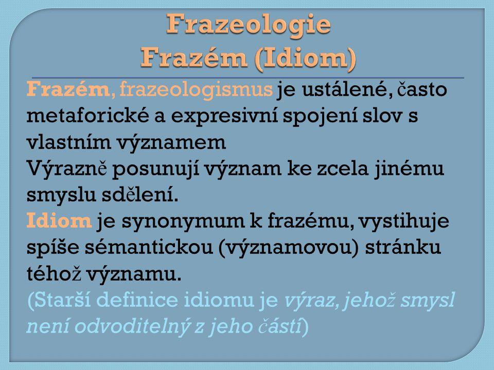 Frazém, frazeologismus je ustálené, č asto metaforické a expresivní spojení slov s vlastním významem Výrazn ě posunují význam ke zcela jinému smyslu sd ě lení.