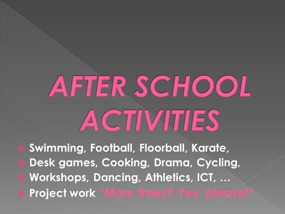 " Swimming, Football, Floorball, Karate,  Desk games, Cooking, Drama, Cycling,  Workshops, Dancing, Athletics, ICT, …  Project work ""More trees? Ye"