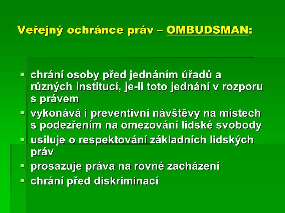 Veřejný ochránce práv – OMBUDSMAN:  chrání osoby před jednáním úřadů a různých institucí, je-li toto jednání v rozporu s právem  vykonává i preventi
