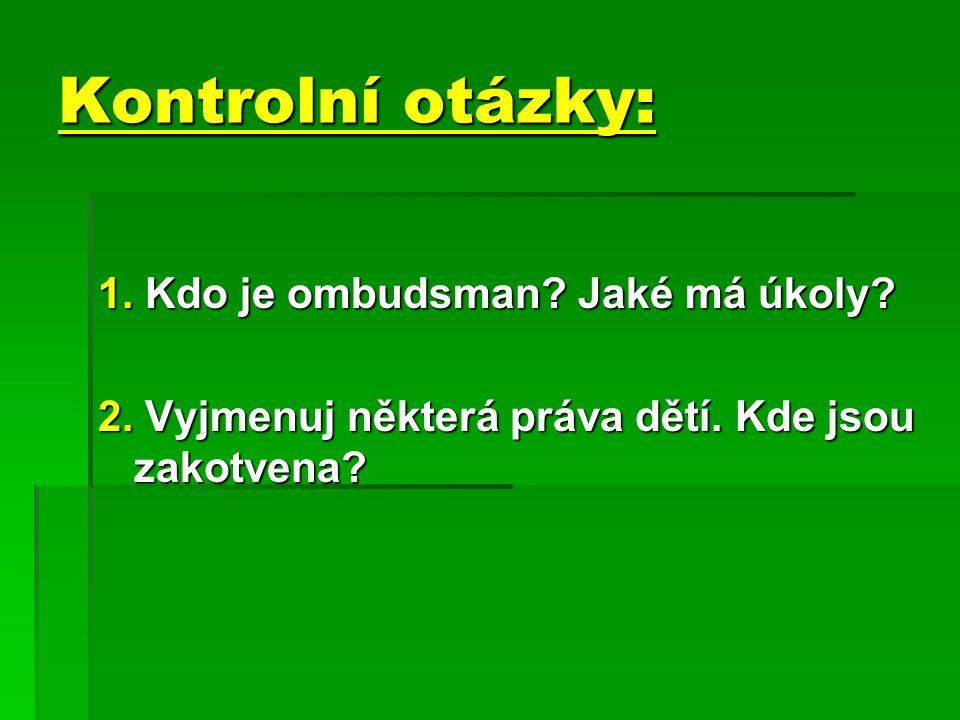 Kontrolní otázky: 1. Kdo je ombudsman? Jaké má úkoly? 2. Vyjmenuj některá práva dětí. Kde jsou zakotvena?