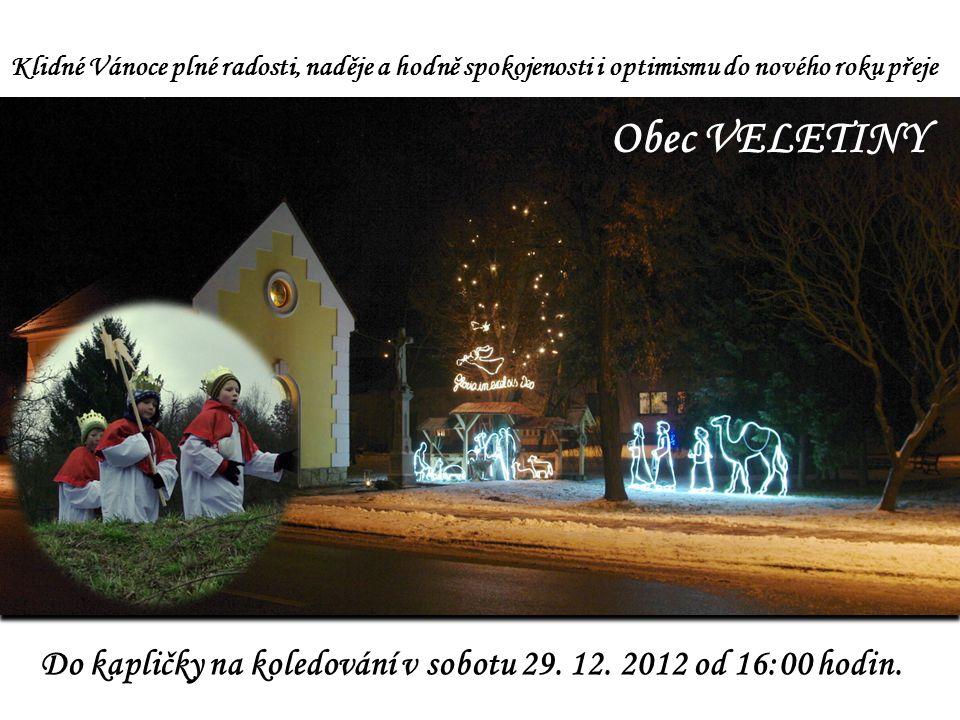 Klidné Vánoce plné radosti, naděje a hodně spokojenosti i optimismu do nového roku přeje Obec VELETINY Do kapličky na koledování v sobotu 29.