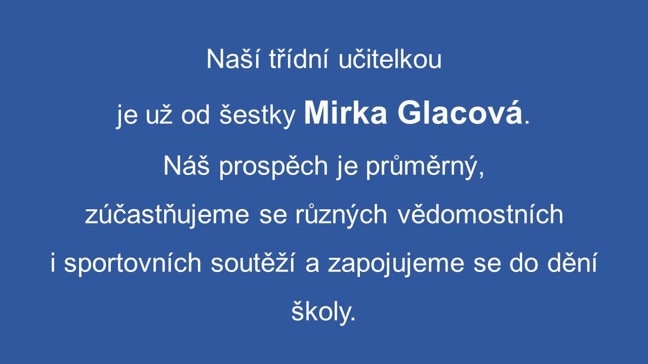Naší třídní učitelkou je už od šestky Mirka Glacová. Náš prospěch je průměrný, zúčastňujeme se různých vědomostních i sportovních soutěží a zapojujeme