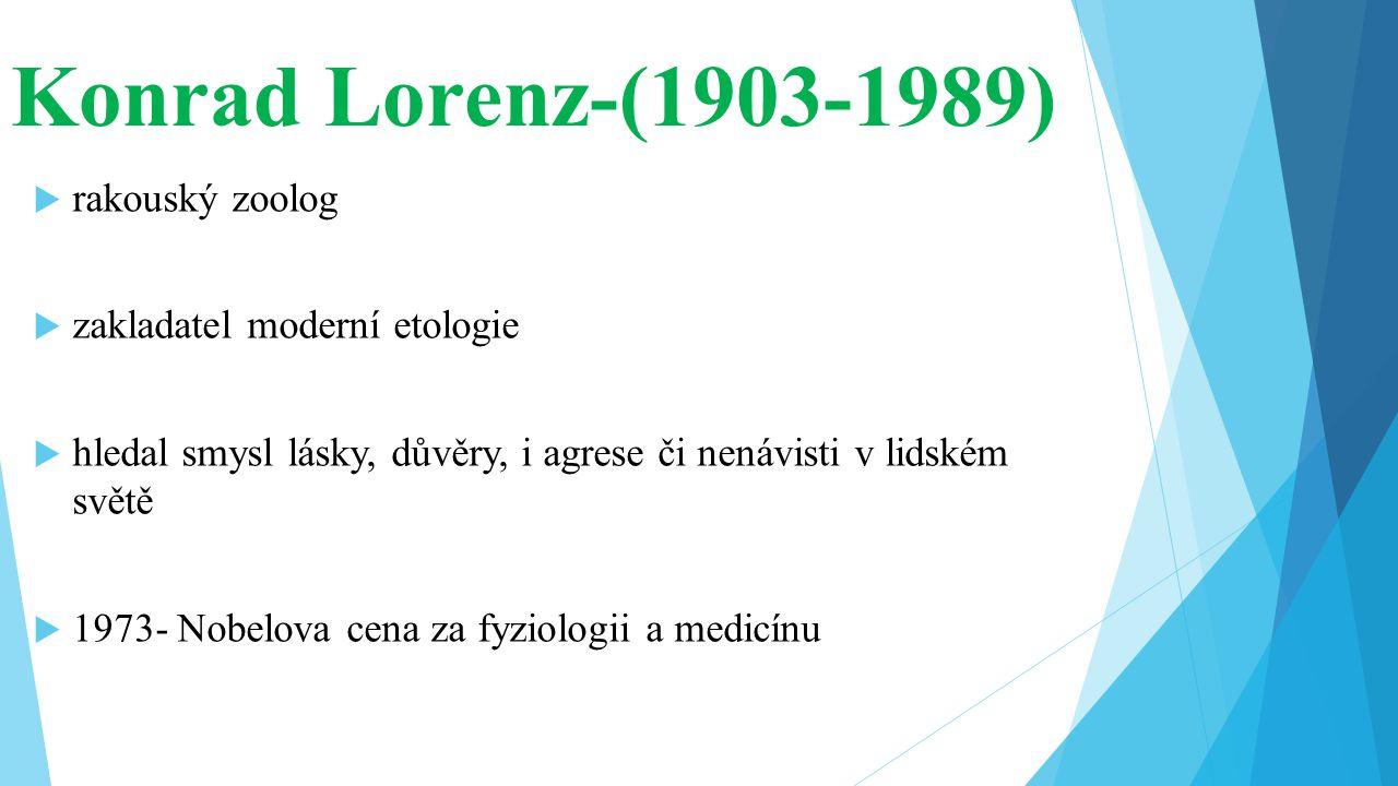Konrad Lorenz-(1903-1989)  rakouský zoolog  zakladatel moderní etologie  hledal smysl lásky, důvěry, i agrese či nenávisti v lidském světě  1973-