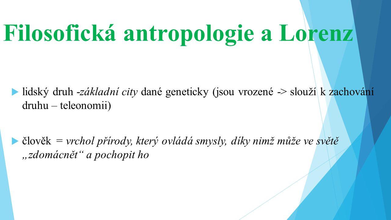 Filosofická antropologie a Lorenz  lidský druh -základní city dané geneticky (jsou vrozené -> slouží k zachování druhu – teleonomii)  člověk = vrcho