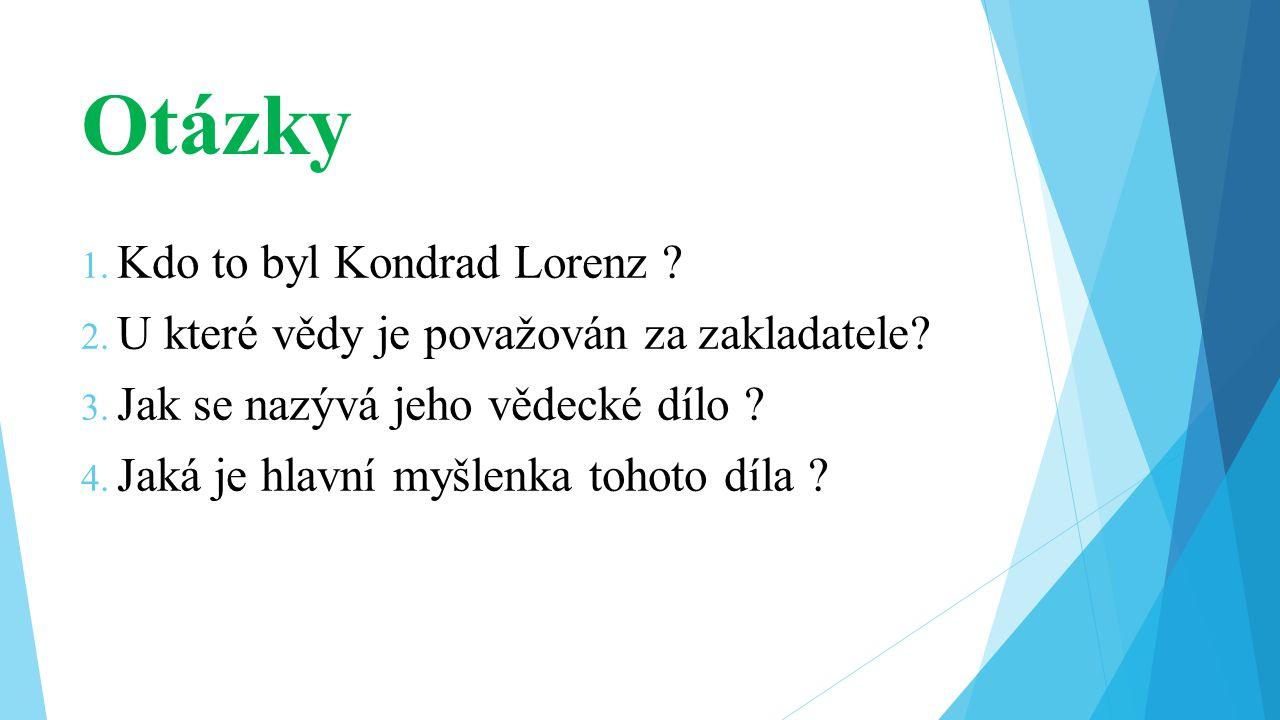 Otázky 1. Kdo to byl Kondrad Lorenz ? 2. U které vědy je považován za zakladatele? 3. Jak se nazývá jeho vědecké dílo ? 4. Jaká je hlavní myšlenka toh