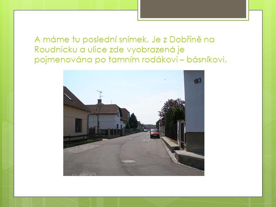 A máme tu poslední snímek. Je z Dobříně na Roudnicku a ulice zde vyobrazená je pojmenována po tamním rodákovi – básníkovi.