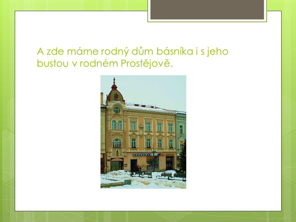 A zde máme rodný dům básníka i s jeho bustou v rodném Prostějově.