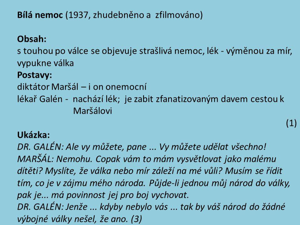 Bílá nemoc (1937, zhudebněno a zfilmováno) Obsah: s touhou po válce se objevuje strašlivá nemoc, lék - výměnou za mír, vypukne válka Postavy: diktátor Maršál – i on onemocní lékař Galén - nachází lék; je zabit zfanatizovaným davem cestou k Maršálovi (1) Ukázka: DR.