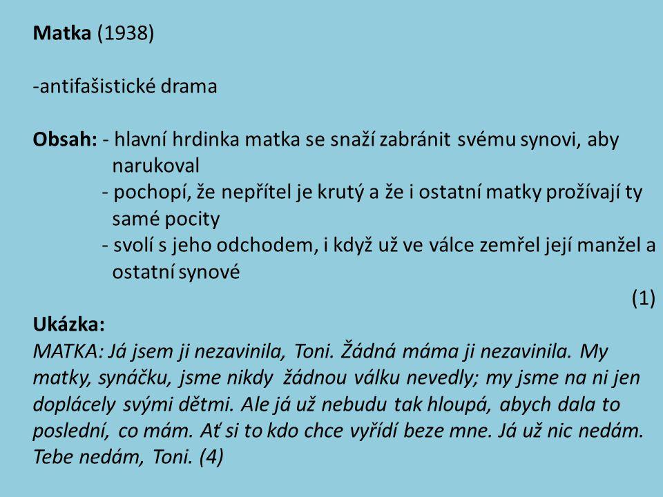 Matka (1938) -antifašistické drama Obsah: - hlavní hrdinka matka se snaží zabránit svému synovi, aby narukoval - pochopí, že nepřítel je krutý a že i ostatní matky prožívají ty samé pocity - svolí s jeho odchodem, i když už ve válce zemřel její manžel a ostatní synové (1) Ukázka: MATKA: Já jsem ji nezavinila, Toni.
