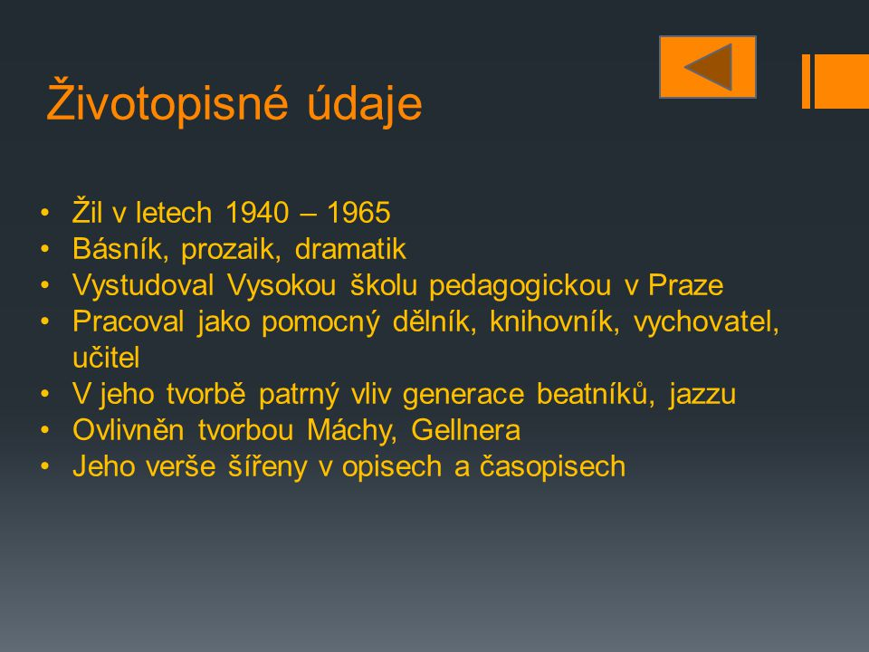 Životopisné údaje Žil v letech 1940 – 1965 Básník, prozaik, dramatik Vystudoval Vysokou školu pedagogickou v Praze Pracoval jako pomocný dělník, kniho